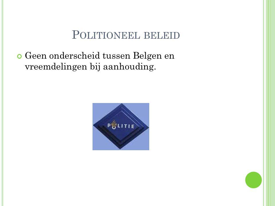 P OLITIONEEL BELEID Geen onderscheid tussen Belgen en vreemdelingen bij aanhouding.