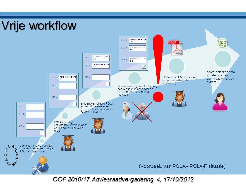 OOF 2010/17 Adviesraadvergadering 4, 17/10/2012 Vrije workflow Local admin creëert POLA, doet rechtenbeheer, koppelt POLA aan gebruikers POLA verschijnt in activiteitenlijst van student; online editing + save as draft student vervolledigt POLA en zendt deze naar een (specifieke) mentor voor review (= POLA-R) mentor ontvangt via de POLA-lijst een request en behandelt de POLA-R: handtekenen of feedback student kan POLA opslaan in het portfolio (bv.