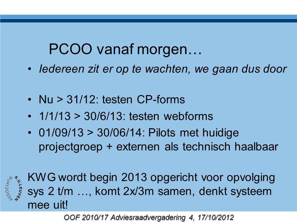 OOF 2010/17 Adviesraadvergadering 4, 17/10/2012 PCOO vanaf morgen… Iedereen zit er op te wachten, we gaan dus door Nu > 31/12: testen CP-forms 1/1/13 > 30/6/13: testen webforms 01/09/13 > 30/06/14: Pilots met huidige projectgroep + externen als technisch haalbaar KWG wordt begin 2013 opgericht voor opvolging sys 2 t/m …, komt 2x/3m samen, denkt systeem mee uit!