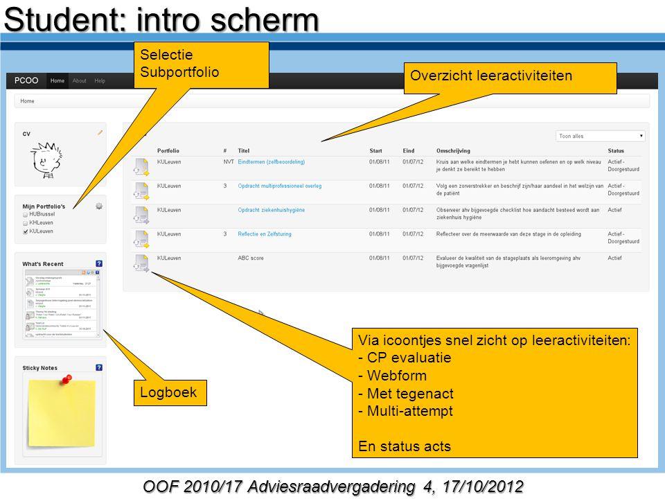 OOF 2010/17 Adviesraadvergadering 4, 17/10/2012 Selectie Subportfolio Overzicht leeractiviteiten Logboek Via icoontjes snel zicht op leeractiviteiten: - CP evaluatie - Webform - Met tegenact - Multi-attempt En status acts Student: intro scherm