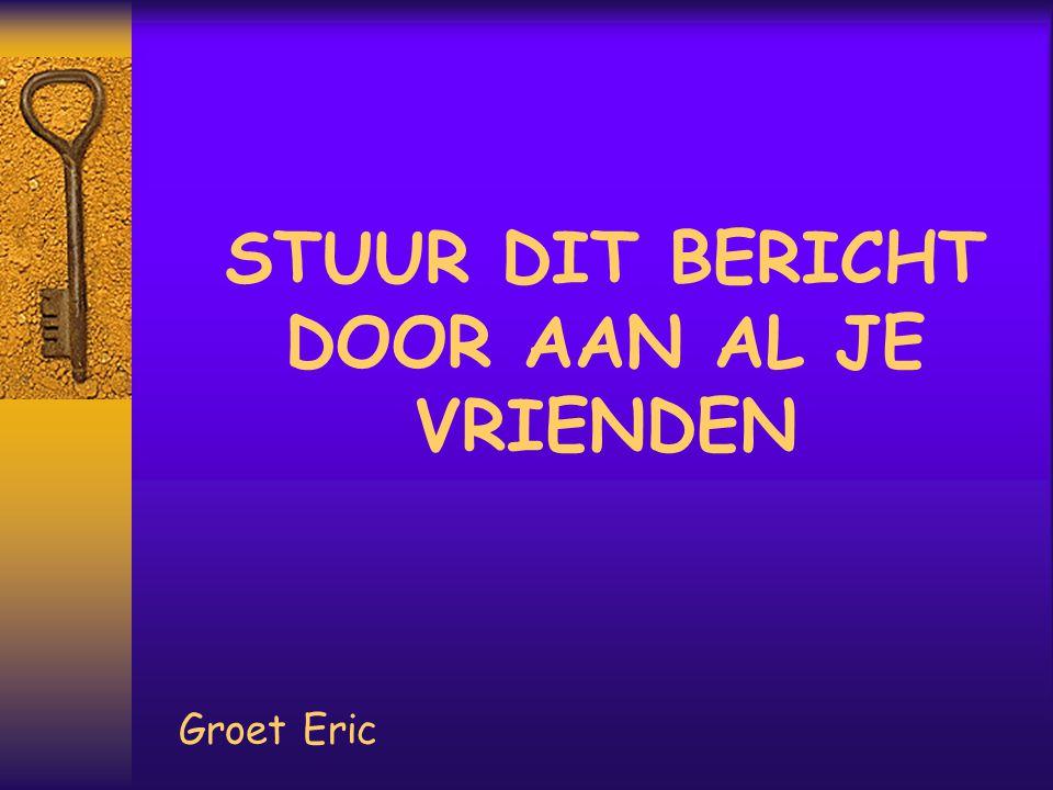 STUUR DIT BERICHT DOOR AAN AL JE VRIENDEN Groet Eric