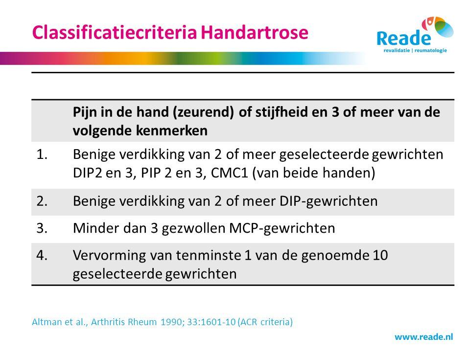 Classificatiecriteria Handartrose Pijn in de hand (zeurend) of stijfheid en 3 of meer van de volgende kenmerken 1.Benige verdikking van 2 of meer gese