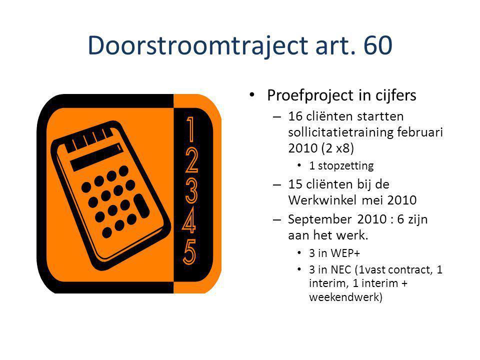 Doorstroomtraject art. 60 Proefproject in cijfers – 16 cliënten startten sollicitatietraining februari 2010 (2 x8) 1 stopzetting – 15 cliënten bij de