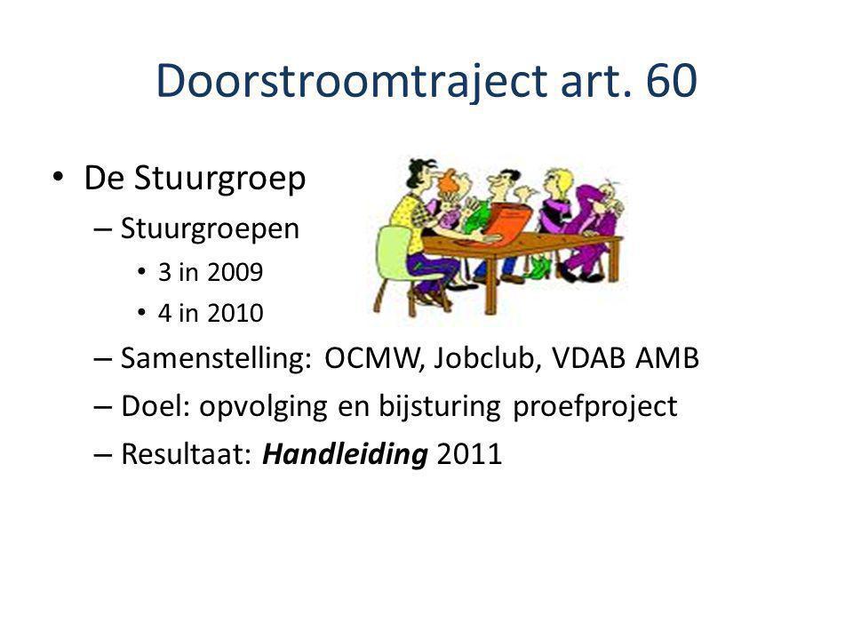 Doorstroomtraject art. 60 De Stuurgroep – Stuurgroepen 3 in 2009 4 in 2010 – Samenstelling: OCMW, Jobclub, VDAB AMB – Doel: opvolging en bijsturing pr