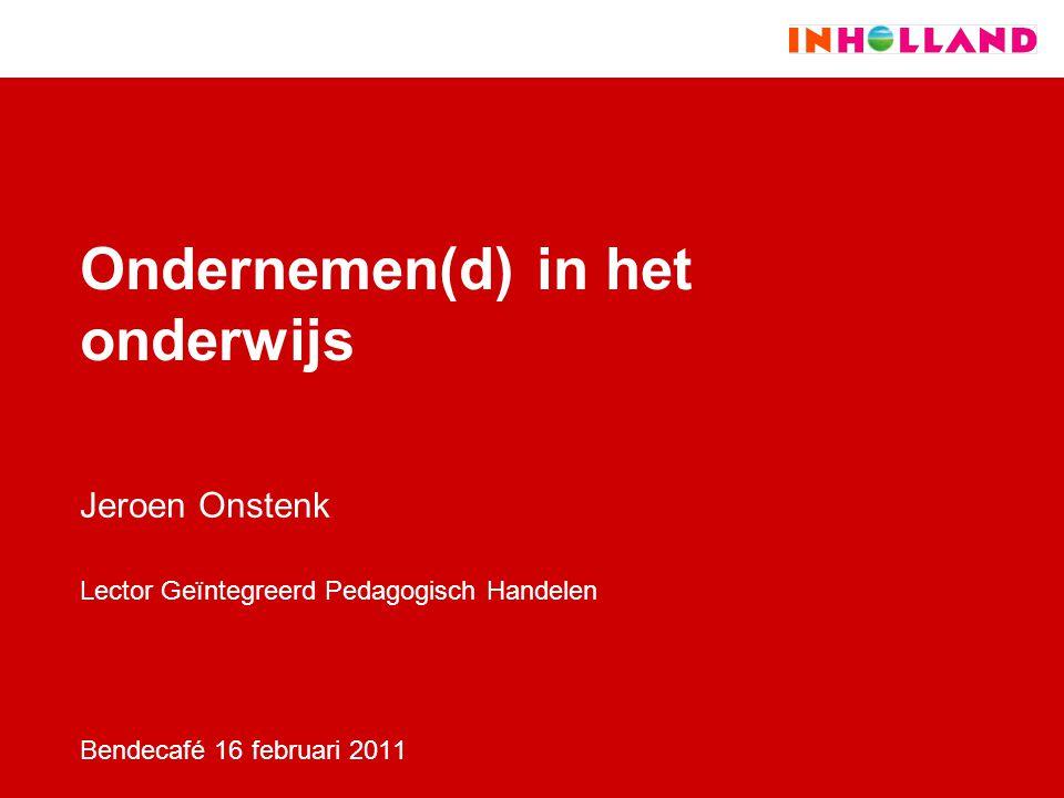 Ondernemen(d) in het onderwijs Jeroen Onstenk Lector Geïntegreerd Pedagogisch Handelen Bendecafé 16 februari 2011