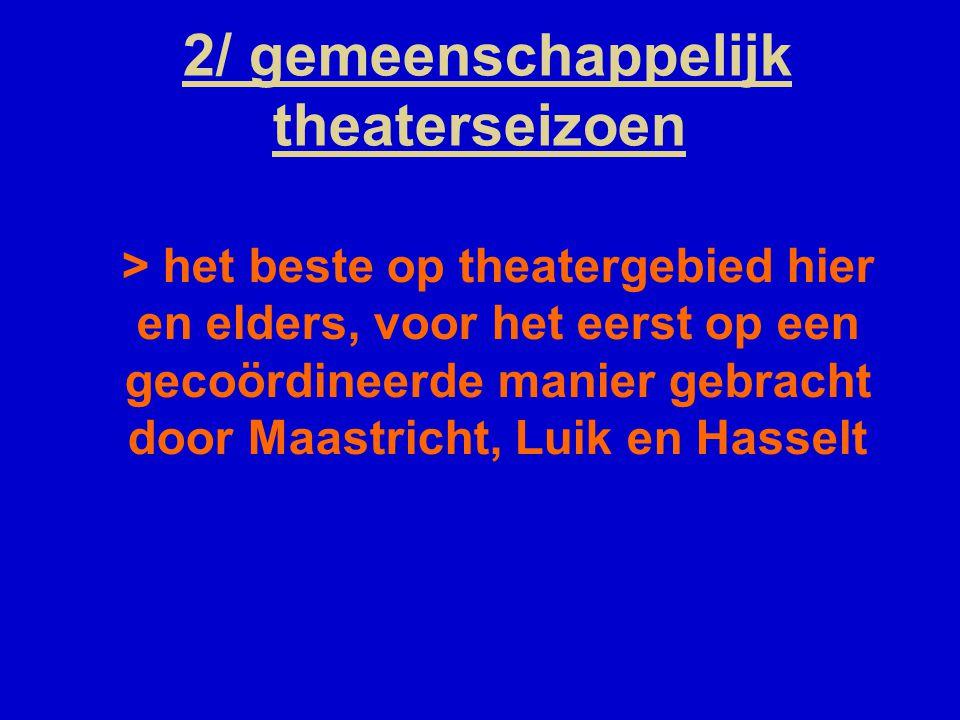 2/ gemeenschappelijk theaterseizoen > het beste op theatergebied hier en elders, voor het eerst op een gecoördineerde manier gebracht door Maastricht, Luik en Hasselt