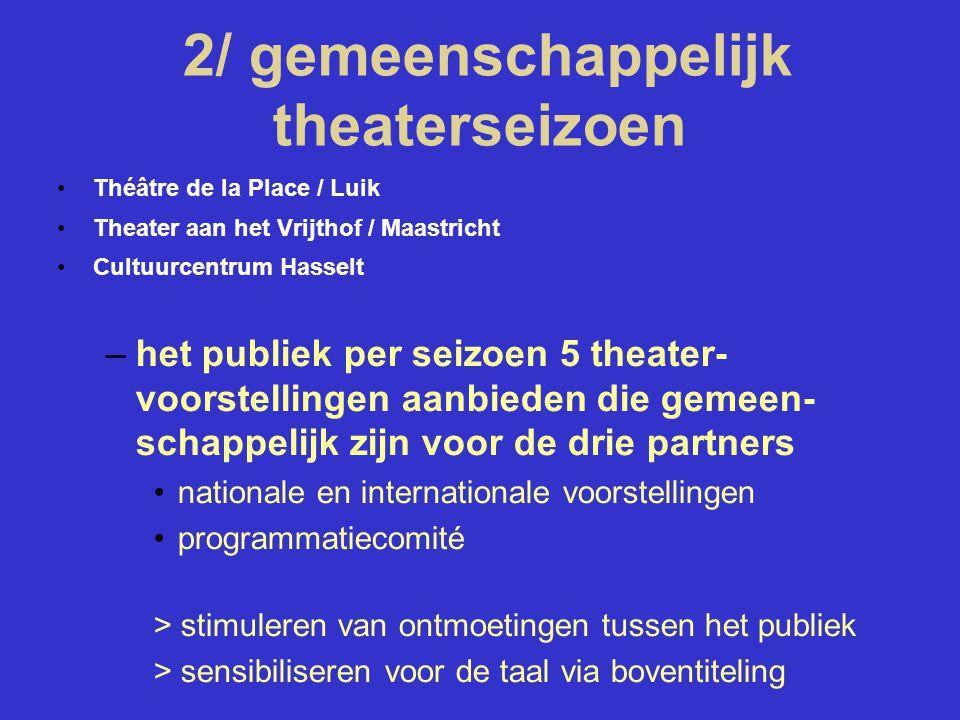 2/ gemeenschappelijk theaterseizoen Théâtre de la Place / Luik Theater aan het Vrijthof / Maastricht Cultuurcentrum Hasselt –het publiek per seizoen 5 theater- voorstellingen aanbieden die gemeen- schappelijk zijn voor de drie partners nationale en internationale voorstellingen programmatiecomité > stimuleren van ontmoetingen tussen het publiek > sensibiliseren voor de taal via boventiteling