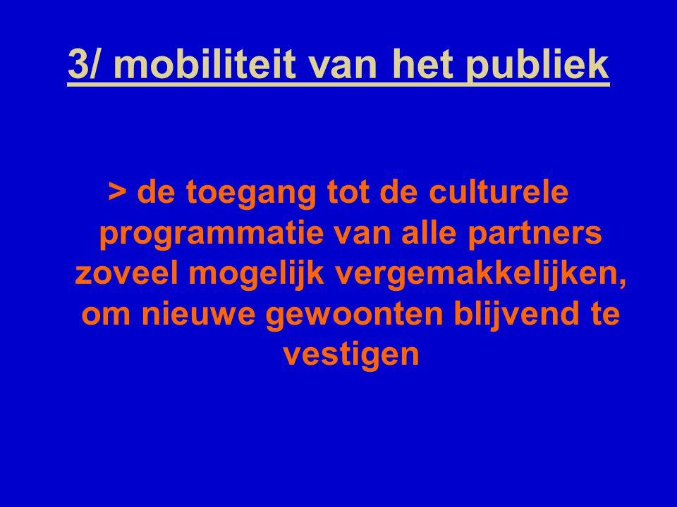 3/ mobiliteit van het publiek > de toegang tot de culturele programmatie van alle partners zoveel mogelijk vergemakkelijken, om nieuwe gewoonten blijvend te vestigen