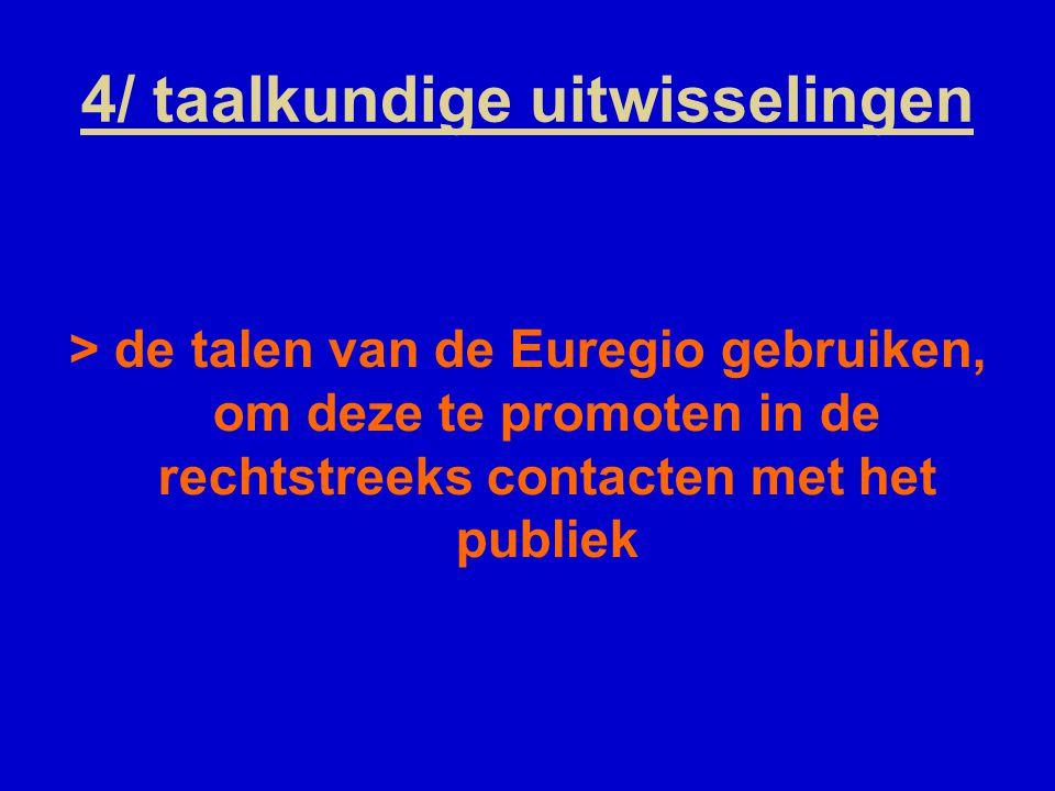 4/ taalkundige uitwisselingen > de talen van de Euregio gebruiken, om deze te promoten in de rechtstreeks contacten met het publiek