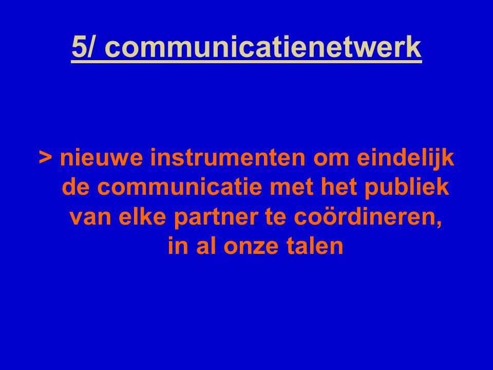 5/ communicatienetwerk > nieuwe instrumenten om eindelijk de communicatie met het publiek van elke partner te coördineren, in al onze talen