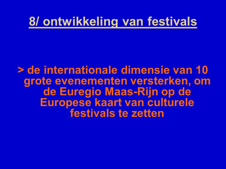 8/ ontwikkeling van festivals > de internationale dimensie van 10 grote evenementen versterken, om de Euregio Maas-Rijn op de Europese kaart van culturele festivals te zetten