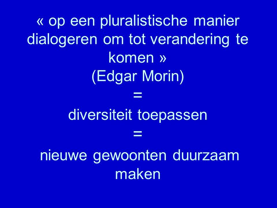« op een pluralistische manier dialogeren om tot verandering te komen » (Edgar Morin) = diversiteit toepassen = nieuwe gewoonten duurzaam maken
