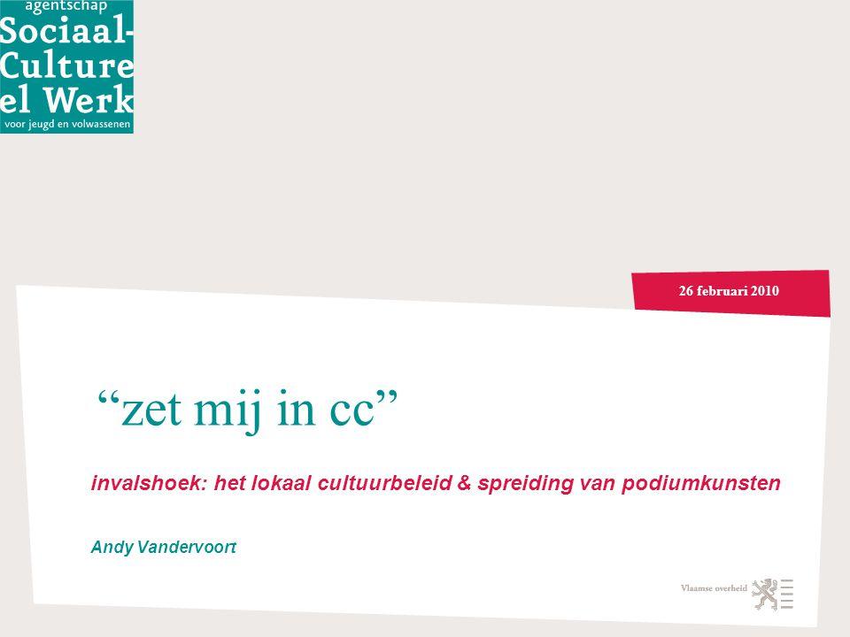 26 februari 2010 zet mij in cc invalshoek: het lokaal cultuurbeleid & spreiding van podiumkunsten Andy Vandervoort