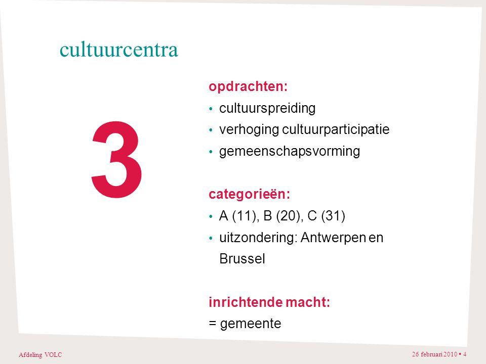 Afdeling VOLC 26 februari 2010 4 cultuurcentra opdrachten: cultuurspreiding verhoging cultuurparticipatie gemeenschapsvorming categorieën: A (11), B (20), C (31) uitzondering: Antwerpen en Brussel inrichtende macht: = gemeente 3