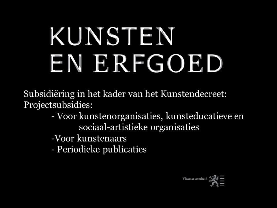 Subsidiëring in het kader van het Kunstendecreet: Projectsubsidies: - Voor kunstenorganisaties, kunsteducatieve en sociaal-artistieke organisaties -Voor kunstenaars - Periodieke publicaties