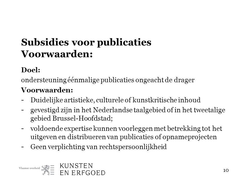 Subsidies voor publicaties Voorwaarden: Doel: ondersteuning éénmalige publicaties ongeacht de drager Voorwaarden: - Duidelijke artistieke, culturele of kunstkritische inhoud - gevestigd zijn in het Nederlandse taalgebied of in het tweetalige gebied Brussel-Hoofdstad; - voldoende expertise kunnen voorleggen met betrekking tot het uitgeven en distribueren van publicaties of opnameprojecten - Geen verplichting van rechtspersoonlijkheid 10