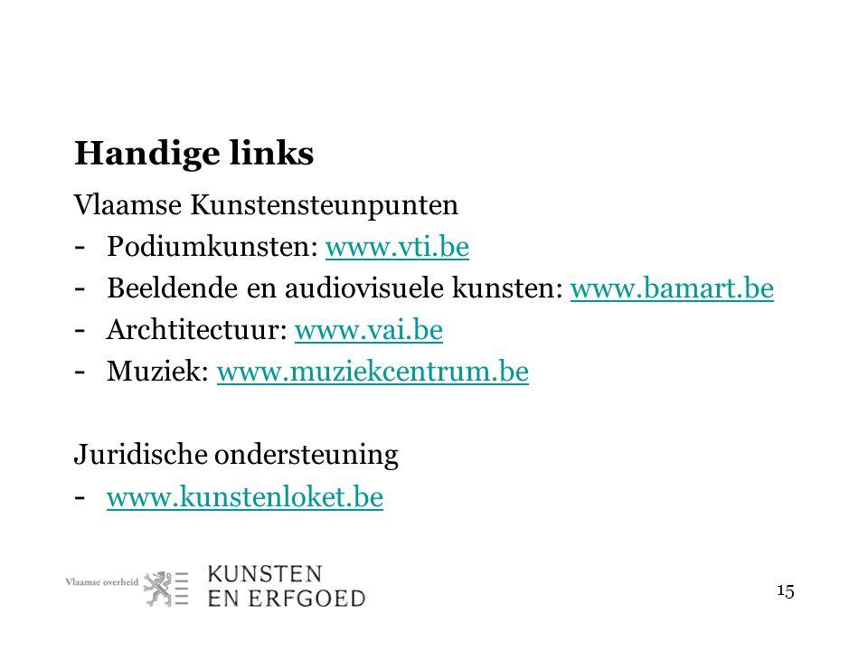 Handige links Vlaamse Kunstensteunpunten - Podiumkunsten: www.vti.bewww.vti.be - Beeldende en audiovisuele kunsten: www.bamart.bewww.bamart.be - Archtitectuur: www.vai.bewww.vai.be - Muziek: www.muziekcentrum.bewww.muziekcentrum.be Juridische ondersteuning - www.kunstenloket.be www.kunstenloket.be 15