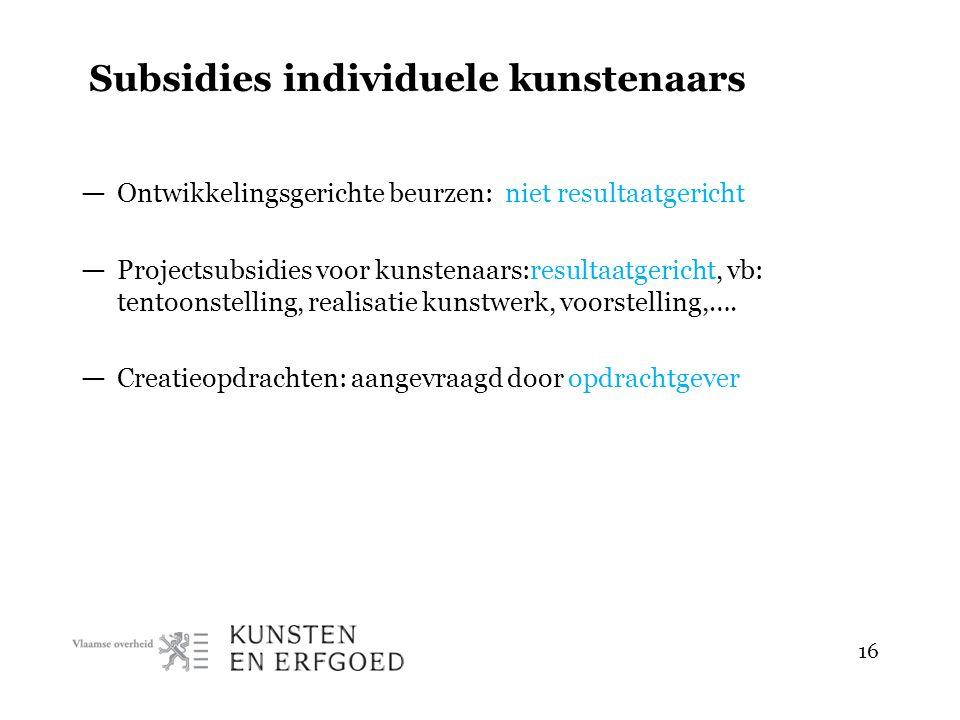 16 Subsidies individuele kunstenaars — Ontwikkelingsgerichte beurzen: niet resultaatgericht — Projectsubsidies voor kunstenaars:resultaatgericht, vb: tentoonstelling, realisatie kunstwerk, voorstelling,….