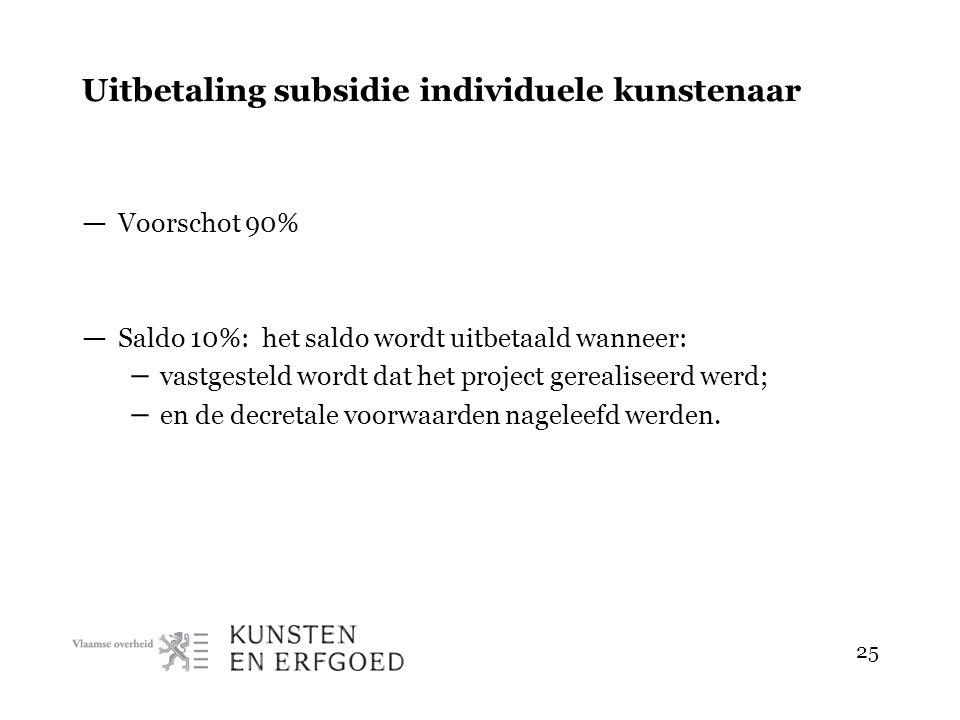 25 Uitbetaling subsidie individuele kunstenaar — Voorschot 90% — Saldo 10%: het saldo wordt uitbetaald wanneer: – vastgesteld wordt dat het project gerealiseerd werd; – en de decretale voorwaarden nageleefd werden.