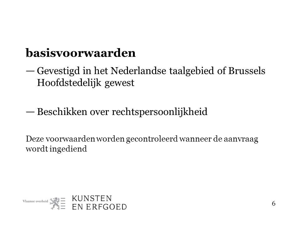 basisvoorwaarden — Gevestigd in het Nederlandse taalgebied of Brussels Hoofdstedelijk gewest — Beschikken over rechtspersoonlijkheid Deze voorwaarden worden gecontroleerd wanneer de aanvraag wordt ingediend 6
