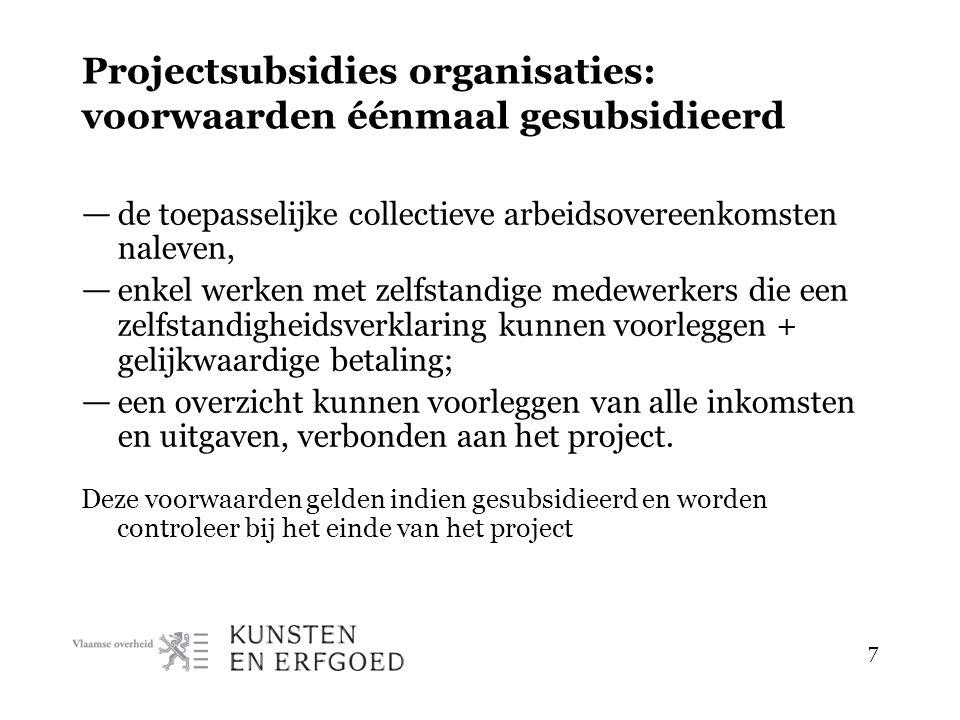 7 Projectsubsidies organisaties: voorwaarden éénmaal gesubsidieerd — de toepasselijke collectieve arbeidsovereenkomsten naleven, — enkel werken met zelfstandige medewerkers die een zelfstandigheidsverklaring kunnen voorleggen + gelijkwaardige betaling; — een overzicht kunnen voorleggen van alle inkomsten en uitgaven, verbonden aan het project.