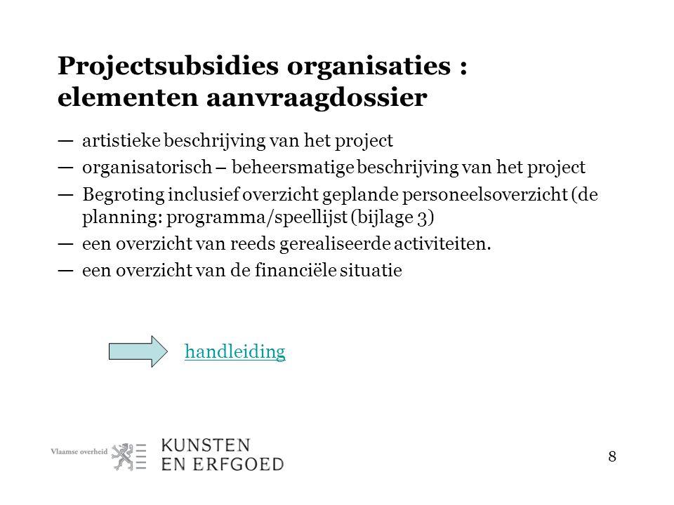 8 Projectsubsidies organisaties : elementen aanvraagdossier — artistieke beschrijving van het project — organisatorisch – beheersmatige beschrijving van het project — Begroting inclusief overzicht geplande personeelsoverzicht (de planning: programma/speellijst (bijlage 3) — een overzicht van reeds gerealiseerde activiteiten.