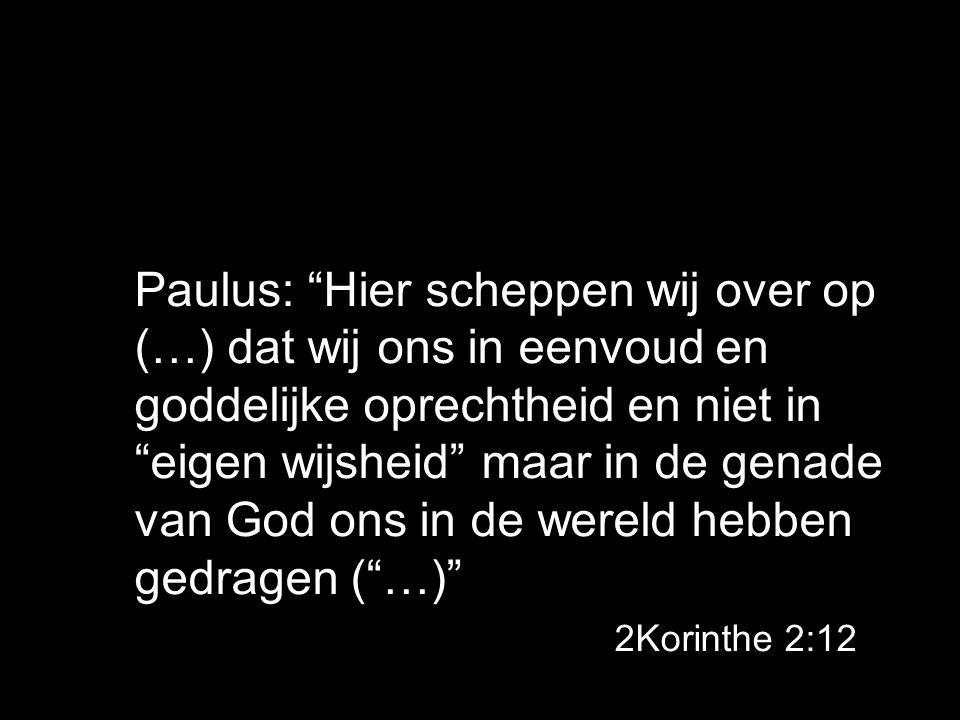 Paulus: Hier scheppen wij over op (…) dat wij ons in eenvoud en goddelijke oprechtheid en niet in eigen wijsheid maar in de genade van God ons in de wereld hebben gedragen ( …) 2Korinthe 2:12