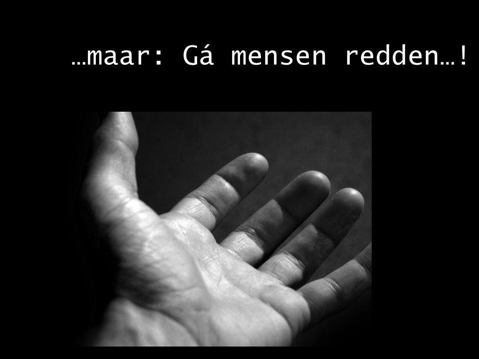 …maar: Gá mensen redden…!