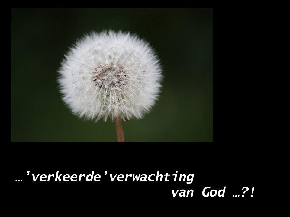 …'verkeerde'verwachting van God … !
