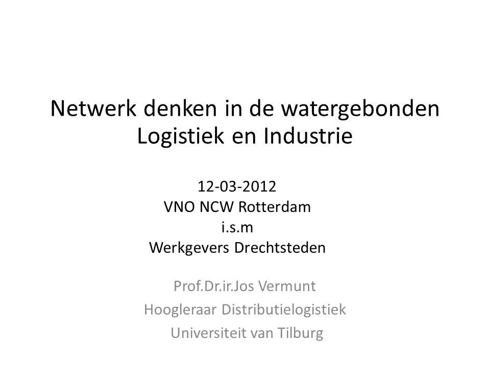 12-03-2012 VNO NCW Rotterdam i.s.m Werkgevers Drechtsteden Prof.Dr.ir.Jos Vermunt Hoogleraar Distributielogistiek Universiteit van Tilburg Netwerk denken in de watergebonden Logistiek en Industrie