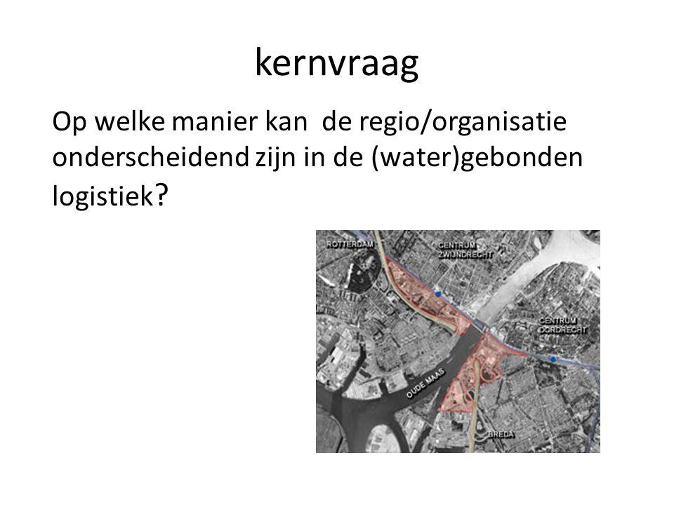 kernvraag Op welke manier kan de regio/organisatie onderscheidend zijn in de (water)gebonden logistiek