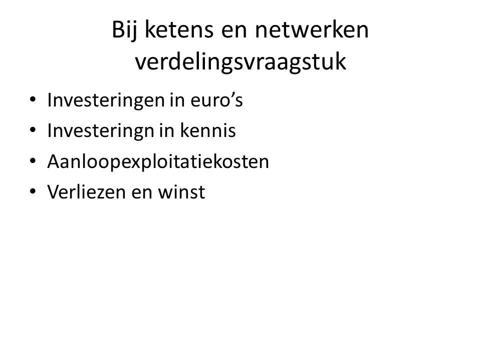 Bij ketens en netwerken verdelingsvraagstuk Investeringen in euro's Investeringn in kennis Aanloopexploitatiekosten Verliezen en winst