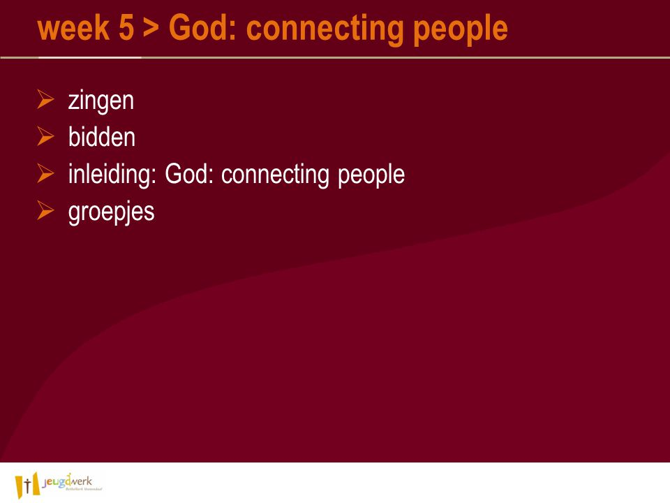  zingen  bidden  inleiding: God: connecting people  groepjes week 5 > God: connecting people