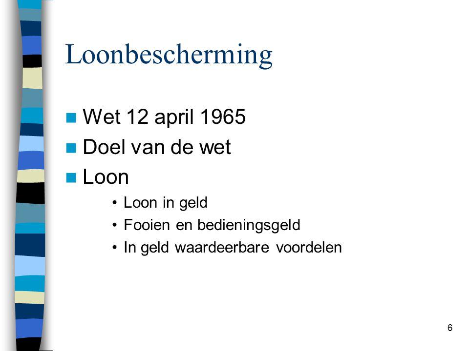 6 Loonbescherming Wet 12 april 1965 Doel van de wet Loon Loon in geld Fooien en bedieningsgeld In geld waardeerbare voordelen