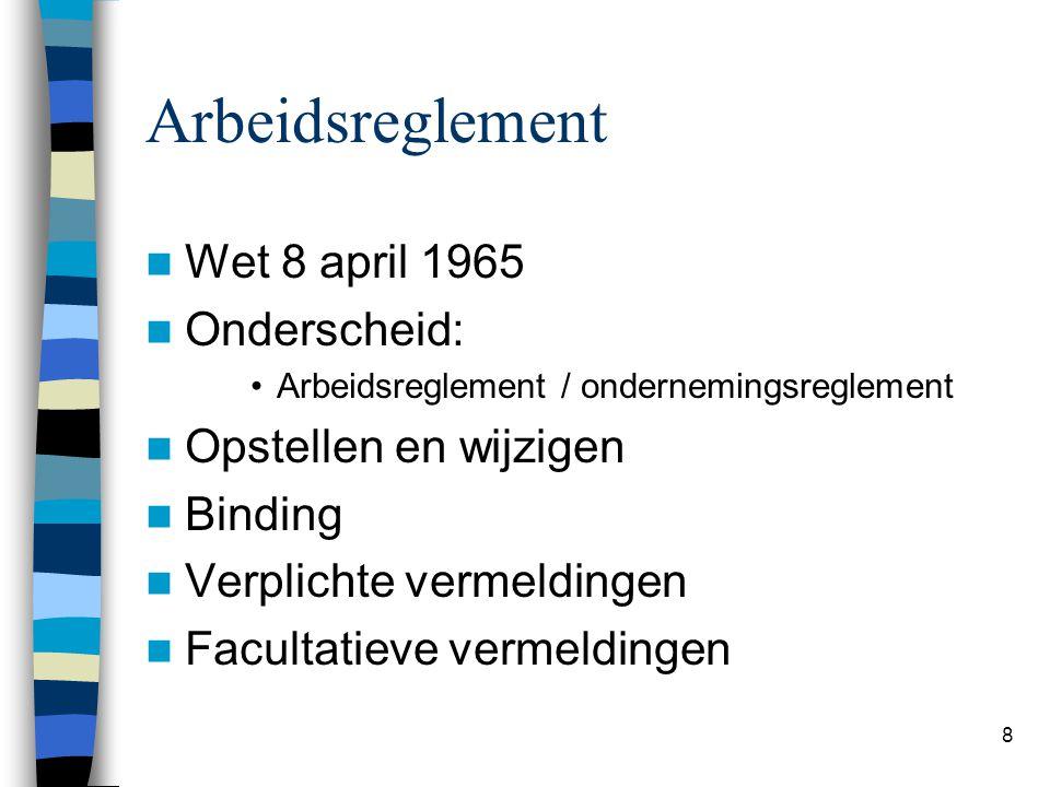 8 Arbeidsreglement Wet 8 april 1965 Onderscheid: Arbeidsreglement / ondernemingsreglement Opstellen en wijzigen Binding Verplichte vermeldingen Facultatieve vermeldingen
