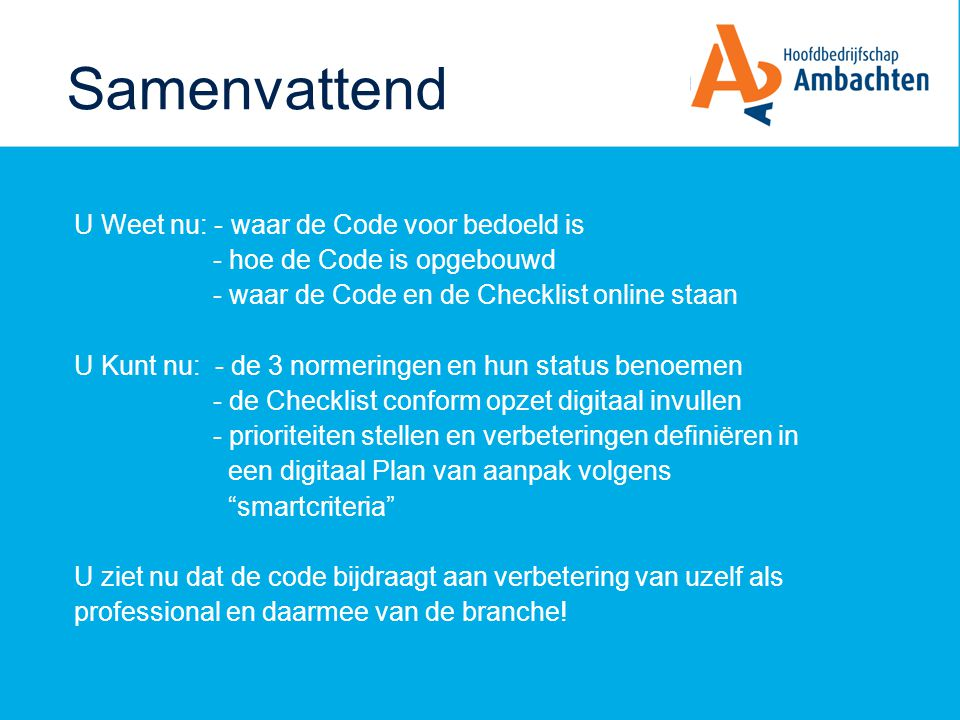 Samenvattend U Weet nu: - waar de Code voor bedoeld is - hoe de Code is opgebouwd - waar de Code en de Checklist online staan U Kunt nu: - de 3 normer