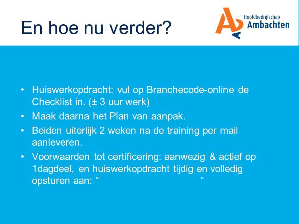En hoe nu verder? Huiswerkopdracht: vul op Branchecode-online de Checklist in. (± 3 uur werk) Maak daarna het Plan van aanpak. Beiden uiterlijk 2 weke