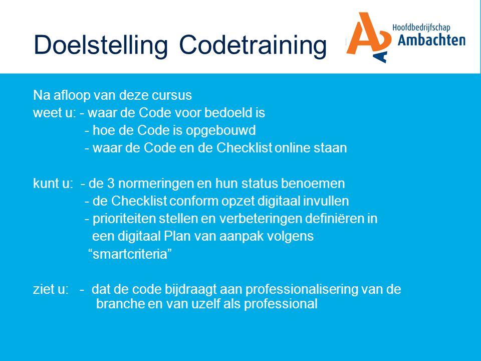Doelstelling Codetraining Na afloop van deze cursus weet u: - waar de Code voor bedoeld is - hoe de Code is opgebouwd - waar de Code en de Checklist o