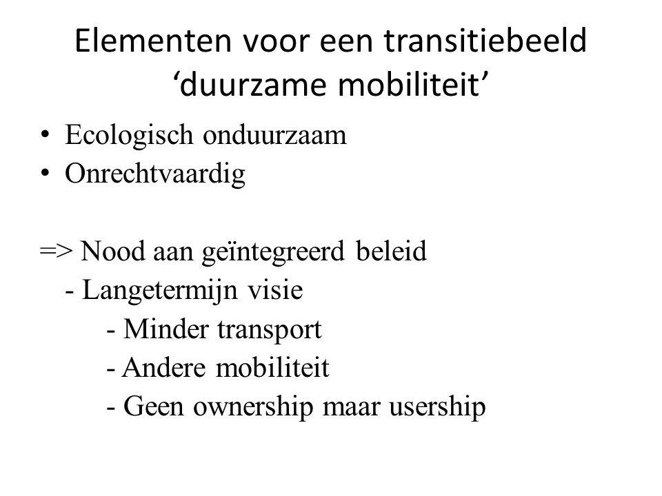 Elementen voor een transitiebeeld 'duurzame mobiliteit' Ecologisch onduurzaam Onrechtvaardig => Nood aan geïntegreerd beleid - Langetermijn visie - Minder transport - Andere mobiliteit - Geen ownership maar usership