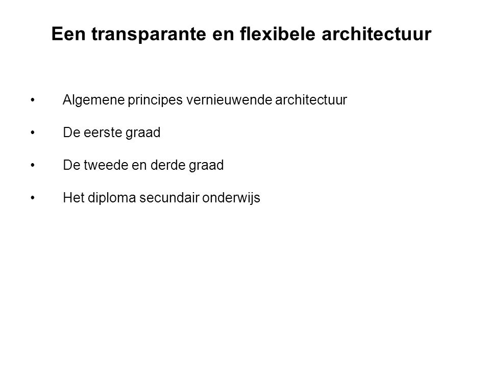 Een transparante en flexibele architectuur Algemene principes vernieuwende architectuur De eerste graad De tweede en derde graad Het diploma secundair