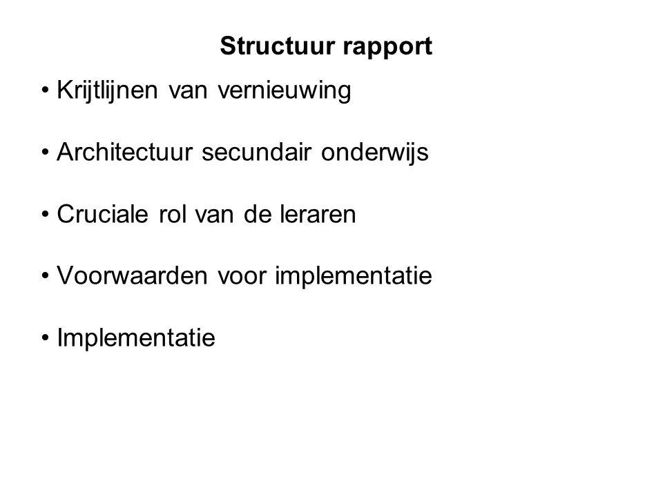 Structuur rapport Krijtlijnen van vernieuwing Architectuur secundair onderwijs Cruciale rol van de leraren Voorwaarden voor implementatie Implementati