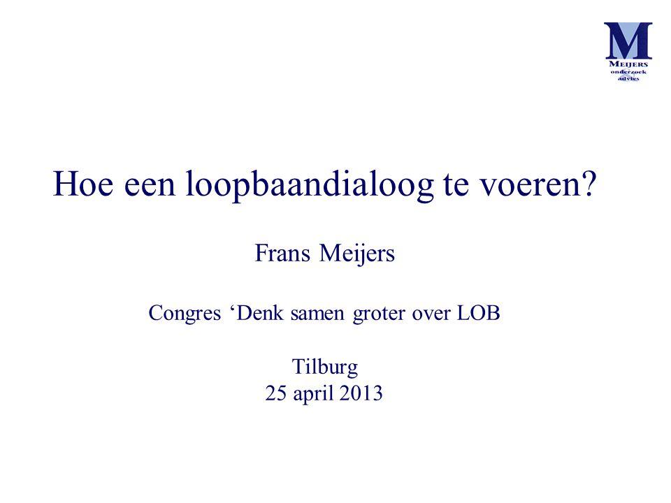 Hoe een loopbaandialoog te voeren? Frans Meijers Congres 'Denk samen groter over LOB Tilburg 25 april 2013