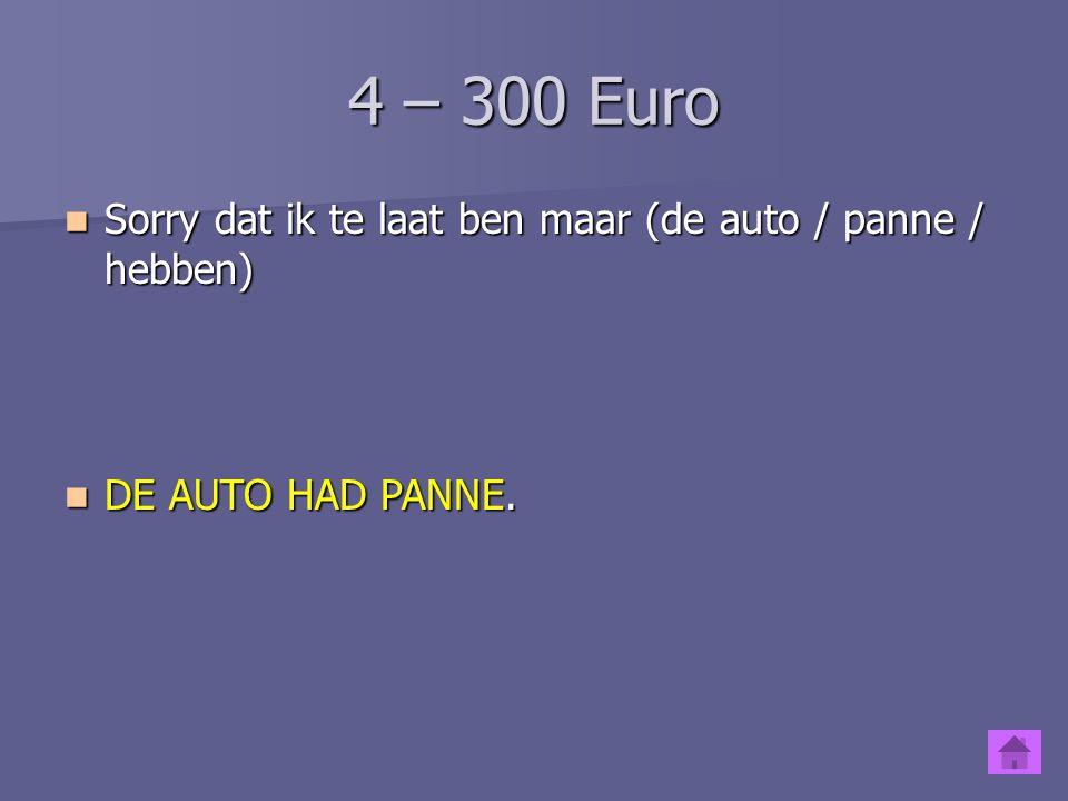 4 – 200 Euro Sorry dat ik te laat ben maar (ik / vergeten / mijn gsm / thuis) Sorry dat ik te laat ben maar (ik / vergeten / mijn gsm / thuis) IK WAS / HAD MIJN GSM THUIS VERGETEN.