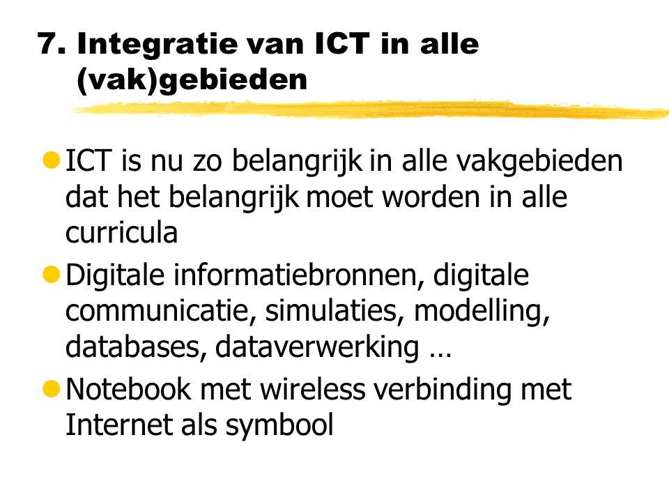 7. Integratie van ICT in alle (vak)gebieden lICT is nu zo belangrijk in alle vakgebieden dat het belangrijk moet worden in alle curricula lDigitale in