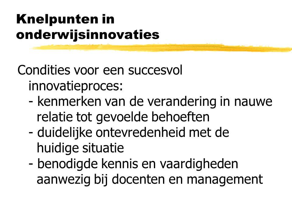 Knelpunten in onderwijsinnovaties Condities voor een succesvol innovatieproces: - kenmerken van de verandering in nauwe relatie tot gevoelde behoeften - duidelijke ontevredenheid met de huidige situatie - benodigde kennis en vaardigheden aanwezig bij docenten en management