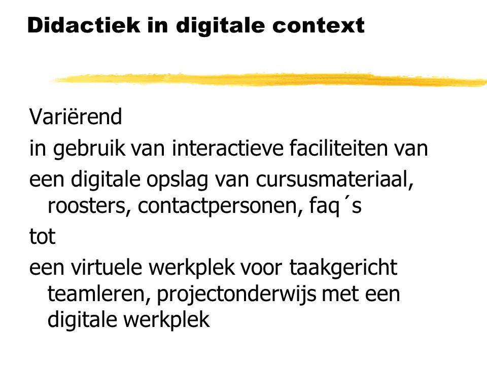 Didactiek in digitale context Variërend in gebruik van interactieve faciliteiten van een digitale opslag van cursusmateriaal, roosters, contactpersonen, faq´s tot een virtuele werkplek voor taakgericht teamleren, projectonderwijs met een digitale werkplek