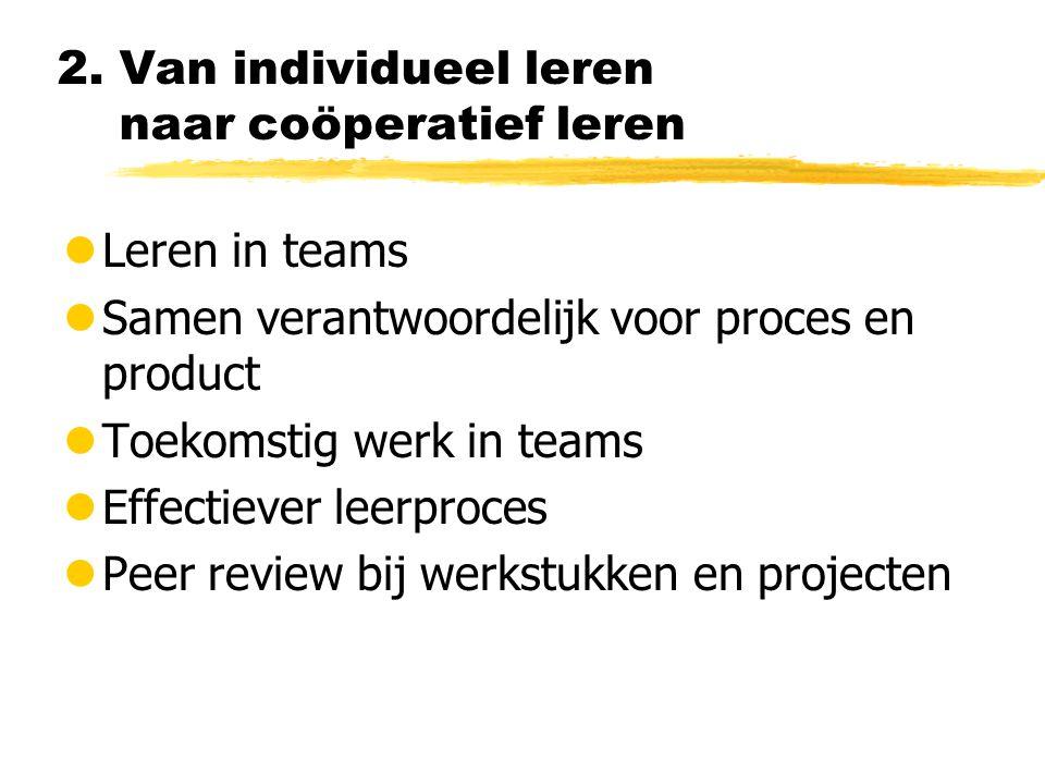2. Van individueel leren naar coöperatief leren lLeren in teams lSamen verantwoordelijk voor proces en product lToekomstig werk in teams lEffectiever