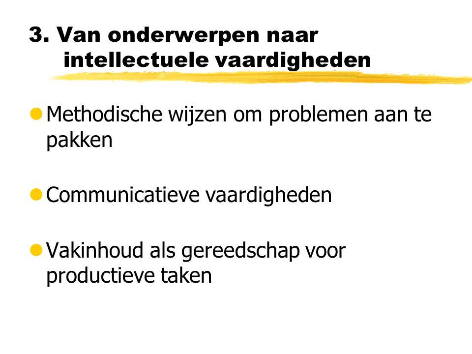 3. Van onderwerpen naar intellectuele vaardigheden lMethodische wijzen om problemen aan te pakken lCommunicatieve vaardigheden lVakinhoud als gereedsc