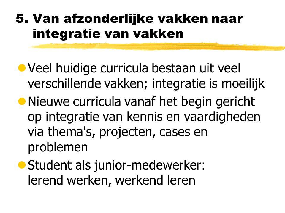 5. Van afzonderlijke vakken naar integratie van vakken lVeel huidige curricula bestaan uit veel verschillende vakken; integratie is moeilijk lNieuwe c