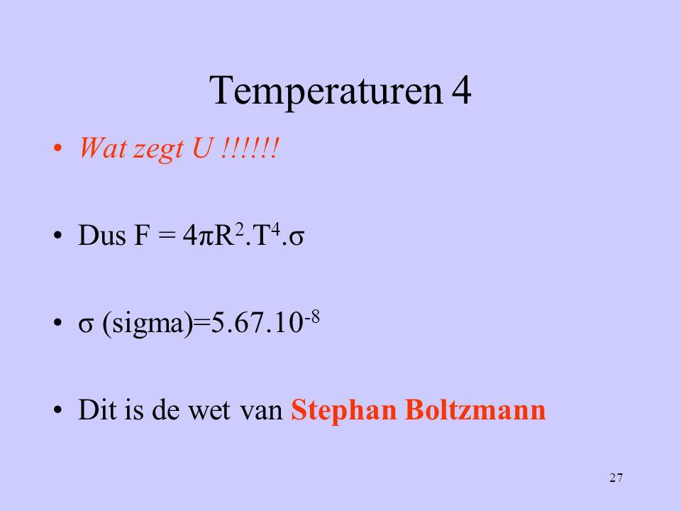 27 Temperaturen 4 Wat zegt U !!!!!! Dus F = 4πR 2.T 4.σ σ (sigma)=5.67.10 -8 Dit is de wet van Stephan Boltzmann